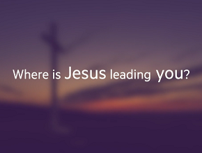 Where is Jesus leadingyou?